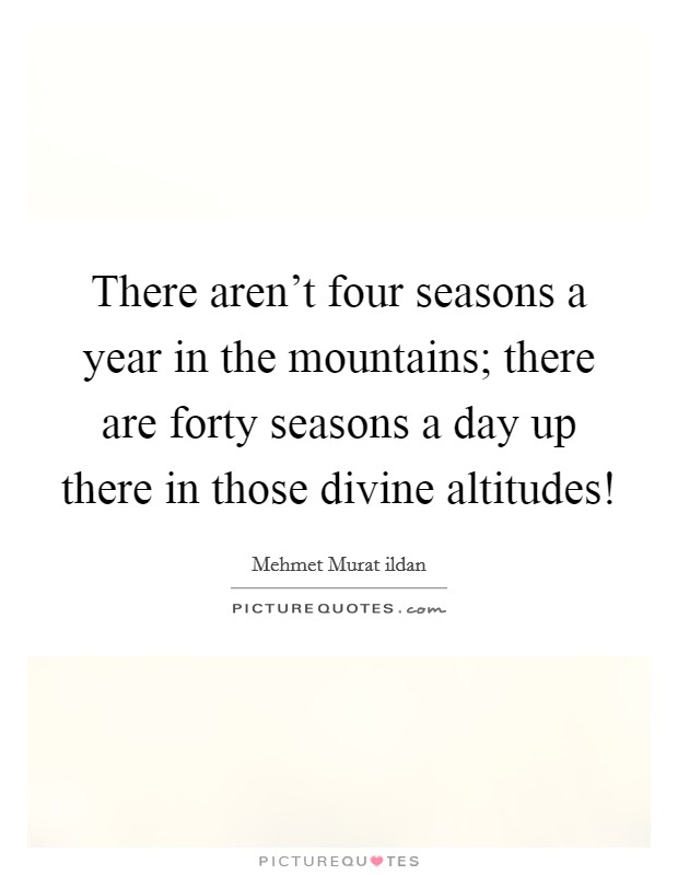 There aren't four seasons a year in the mountains; there are forty seasons a day up there in those divine altitudes! Picture Quote #1