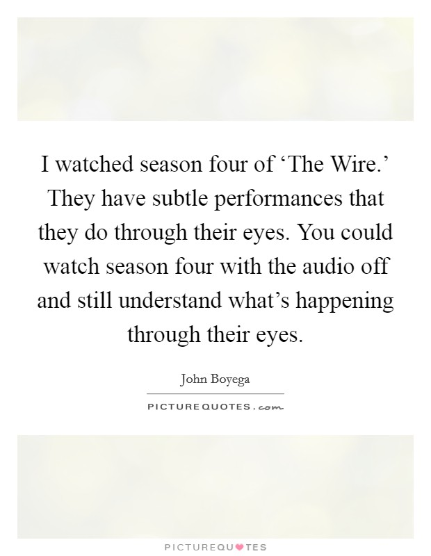 I watched season four of 'The Wire.' They have subtle performances that they do through their eyes. You could watch season four with the audio off and still understand what's happening through their eyes Picture Quote #1