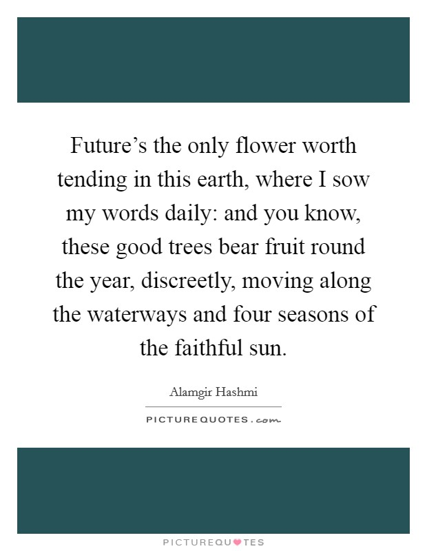 Future's the only flower worth tending in this earth, where I sow my words daily: and you know, these good trees bear fruit round the year, discreetly, moving along the waterways and four seasons of the faithful sun Picture Quote #1