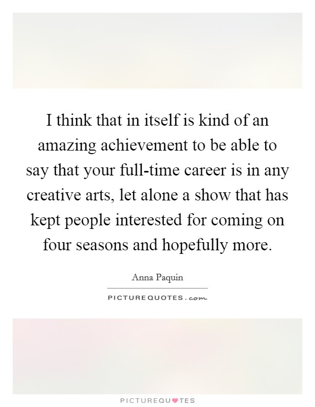 I think that in itself is kind of an amazing achievement to be able to say that your full-time career is in any creative arts, let alone a show that has kept people interested for coming on four seasons and hopefully more Picture Quote #1