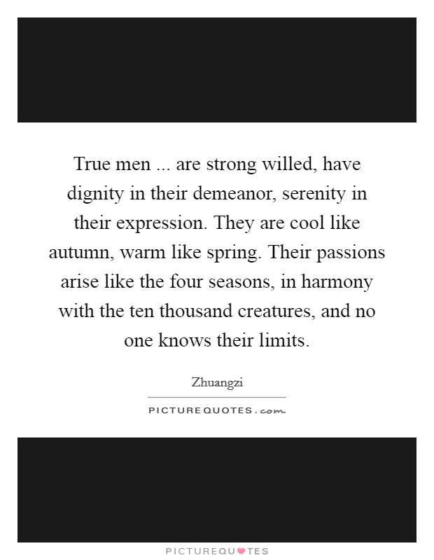 True men ... are strong willed, have dignity in their demeanor, serenity in their expression. They are cool like autumn, warm like spring. Their passions arise like the four seasons, in harmony with the ten thousand creatures, and no one knows their limits Picture Quote #1