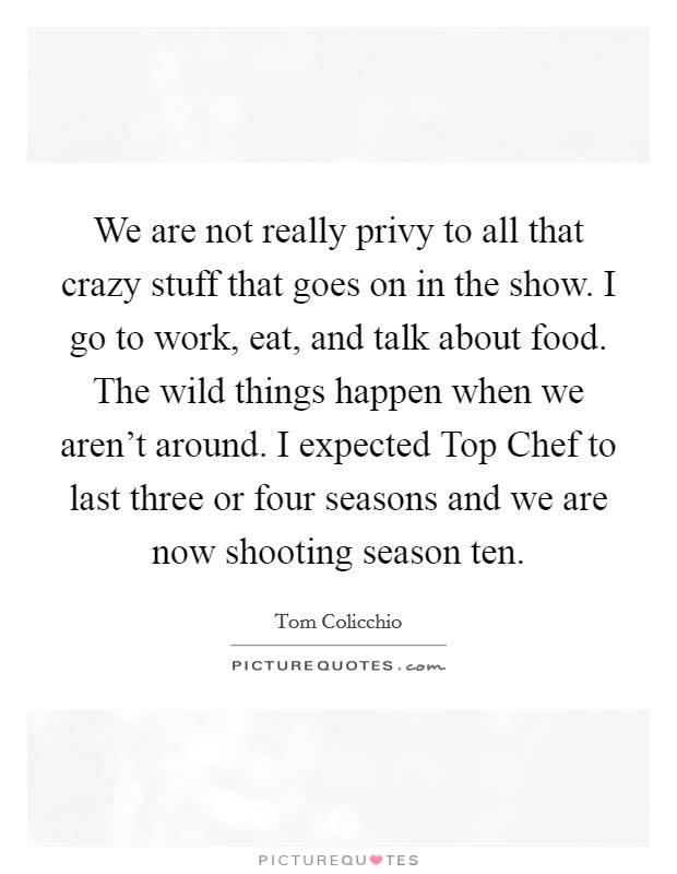 We are not really privy to all that crazy stuff that goes on in the show. I go to work, eat, and talk about food. The wild things happen when we aren't around. I expected Top Chef to last three or four seasons and we are now shooting season ten Picture Quote #1