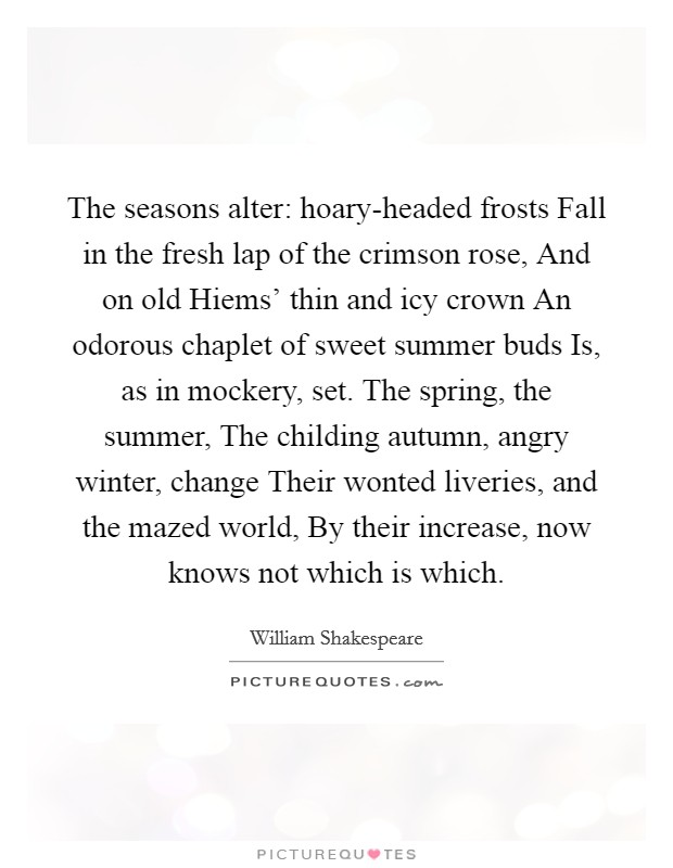 The seasons alter: hoary-headed frosts Fall in the fresh lap of the crimson rose, And on old Hiems' thin and icy crown An odorous chaplet of sweet summer buds Is, as in mockery, set. The spring, the summer, The childing autumn, angry winter, change Their wonted liveries, and the mazed world, By their increase, now knows not which is which Picture Quote #1