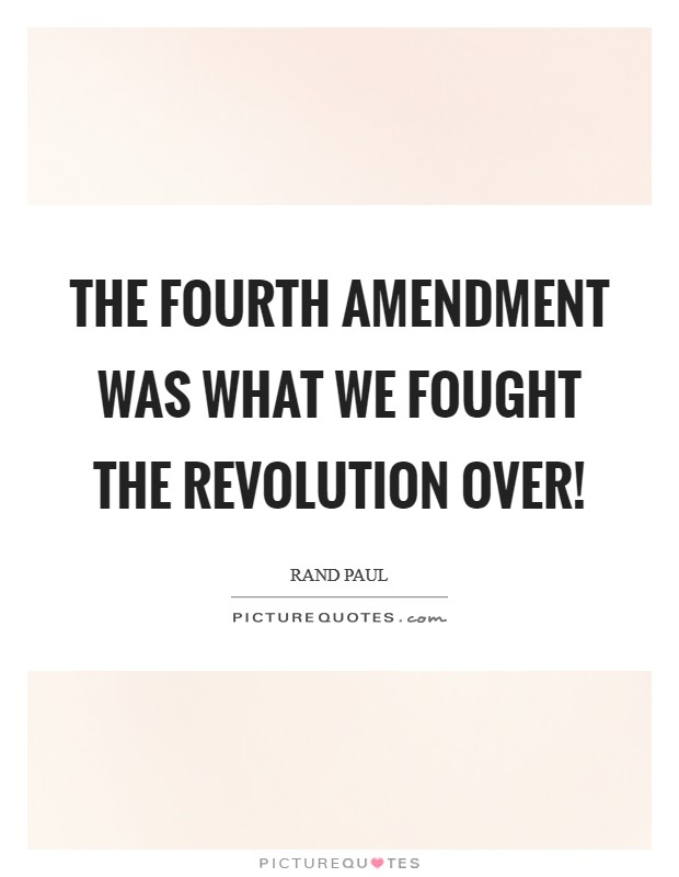 The Fourth Amendment was what we fought the revolution over! Picture Quote #1