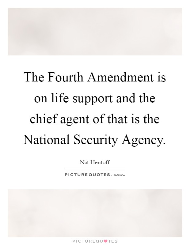 The Fourth Amendment is on life support and the chief agent of that is the National Security Agency. Picture Quote #1