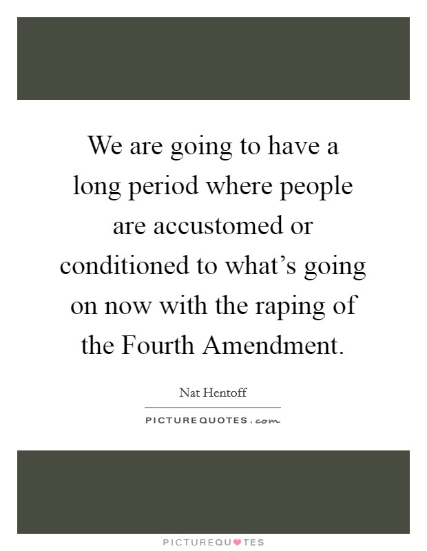 We are going to have a long period where people are accustomed or conditioned to what's going on now with the raping of the Fourth Amendment Picture Quote #1