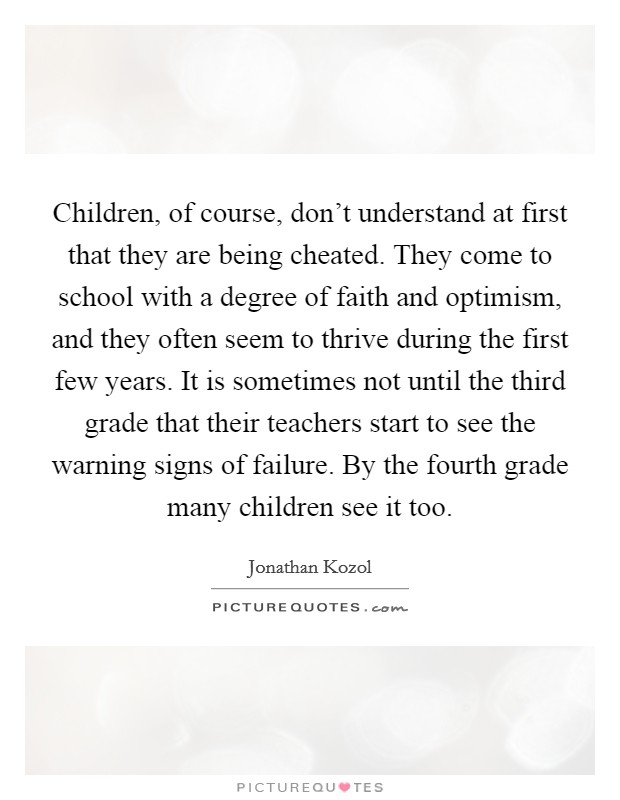 Children, of course, don't understand at first that they are being cheated. They come to school with a degree of faith and optimism, and they often seem to thrive during the first few years. It is sometimes not until the third grade that their teachers start to see the warning signs of failure. By the fourth grade many children see it too Picture Quote #1