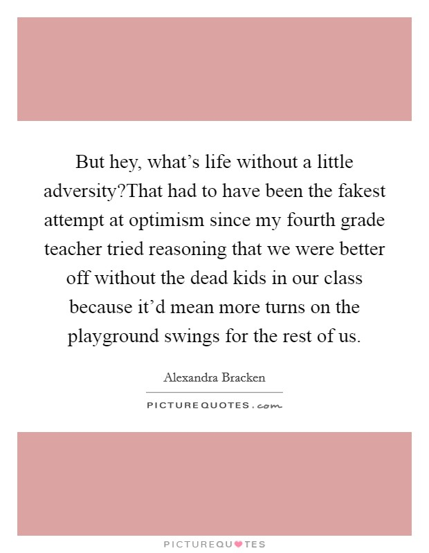But hey, what's life without a little adversity?That had to have been the fakest attempt at optimism since my fourth grade teacher tried reasoning that we were better off without the dead kids in our class because it'd mean more turns on the playground swings for the rest of us Picture Quote #1
