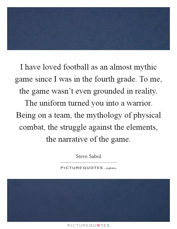 I have loved football as an almost mythic game since I was in the fourth grade. To me, the game wasn't even grounded in reality. The uniform turned you into a warrior. Being on a team, the mythology of physical combat, the struggle against the elements, the narrative of the game Picture Quote #1