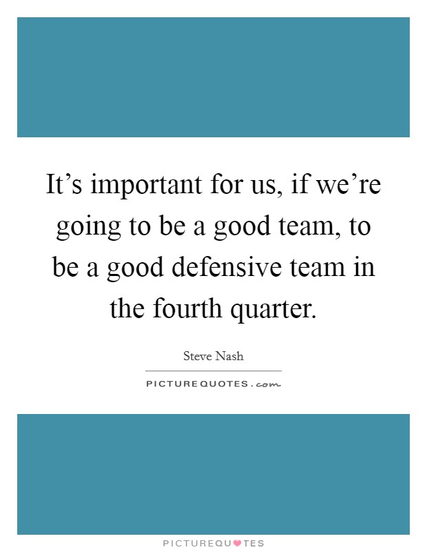 It's important for us, if we're going to be a good team, to be a good defensive team in the fourth quarter Picture Quote #1