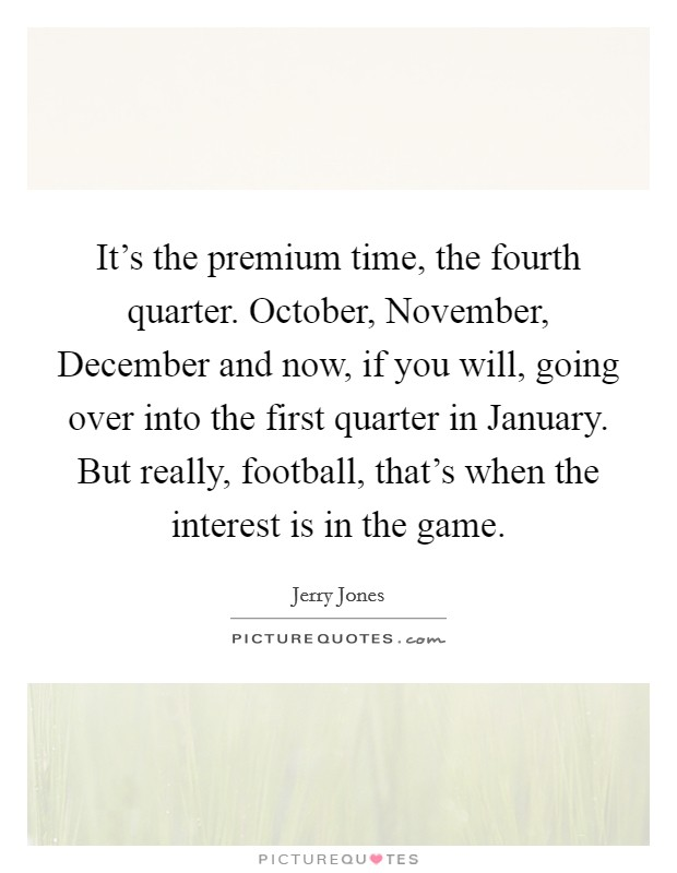It's the premium time, the fourth quarter. October, November, December and now, if you will, going over into the first quarter in January. But really, football, that's when the interest is in the game Picture Quote #1