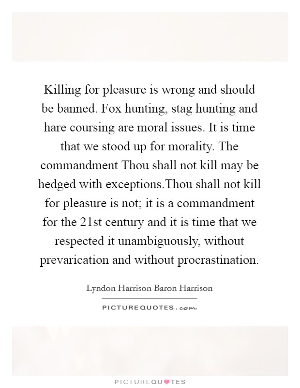 Killing for pleasure is wrong and should be banned. Fox hunting, stag hunting and hare coursing are moral issues. It is time that we stood up for morality. The commandment Thou shall not kill may be hedged with exceptions.Thou shall not kill for pleasure is not; it is a commandment for the 21st century and it is time that we respected it unambiguously, without prevarication and without procrastination Picture Quote #1