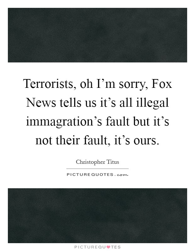 Terrorists, oh I'm sorry, Fox News tells us it's all illegal immagration's fault but it's not their fault, it's ours Picture Quote #1