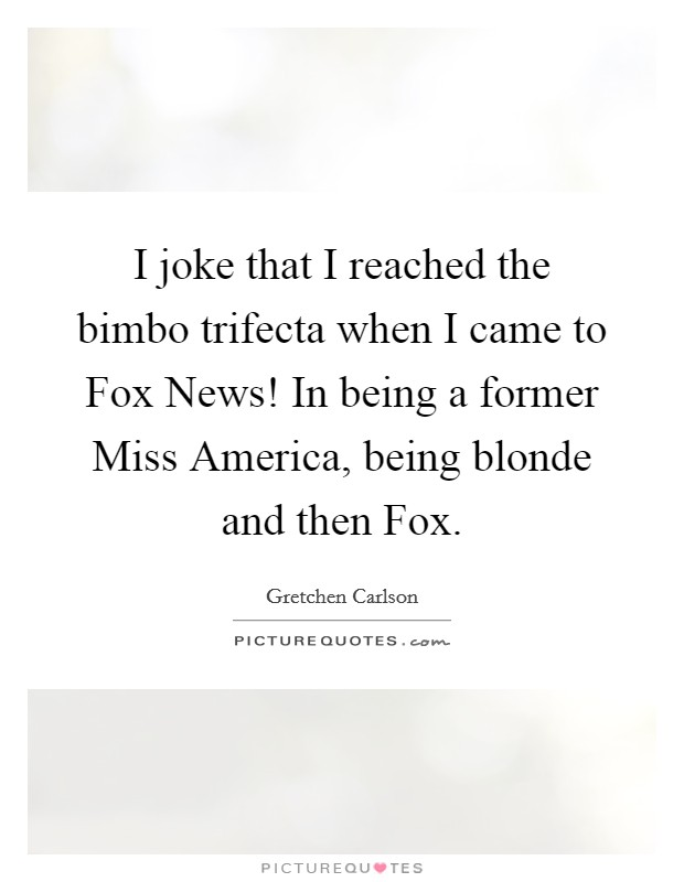 I joke that I reached the bimbo trifecta when I came to Fox News! In being a former Miss America, being blonde and then Fox Picture Quote #1