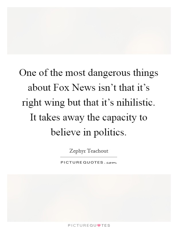 One of the most dangerous things about Fox News isn't that it's right wing but that it's nihilistic. It takes away the capacity to believe in politics Picture Quote #1