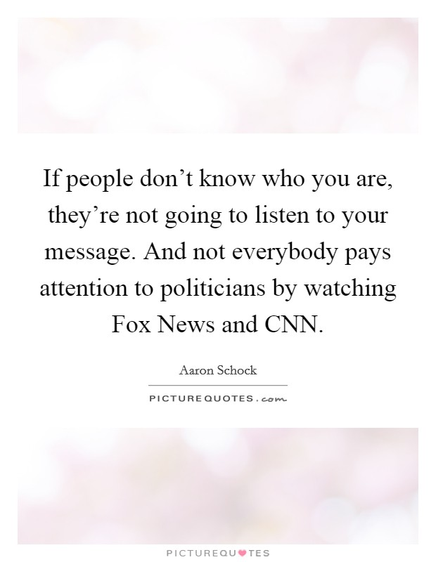 If people don't know who you are, they're not going to listen to your message. And not everybody pays attention to politicians by watching Fox News and CNN Picture Quote #1