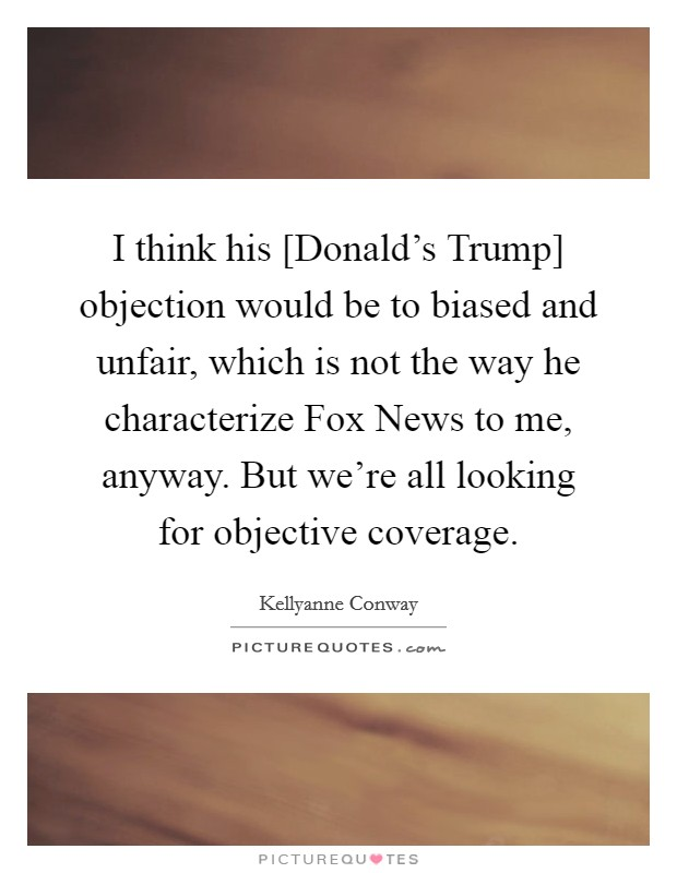 I think his [Donald's Trump] objection would be to biased and unfair, which is not the way he characterize Fox News to me, anyway. But we're all looking for objective coverage Picture Quote #1