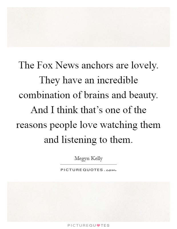 The Fox News anchors are lovely. They have an incredible combination of brains and beauty. And I think that's one of the reasons people love watching them and listening to them Picture Quote #1