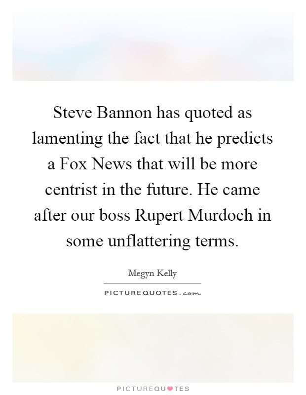 Steve Bannon has quoted as lamenting the fact that he predicts a Fox News that will be more centrist in the future. He came after our boss Rupert Murdoch in some unflattering terms Picture Quote #1
