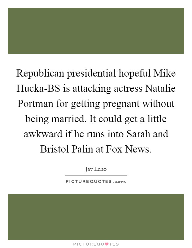 Republican presidential hopeful Mike Hucka-BS is attacking actress Natalie Portman for getting pregnant without being married. It could get a little awkward if he runs into Sarah and Bristol Palin at Fox News Picture Quote #1