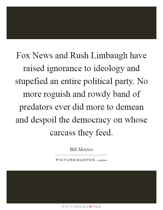 Fox News and Rush Limbaugh have raised ignorance to ideology and stupefied an entire political party. No more roguish and rowdy band of predators ever did more to demean and despoil the democracy on whose carcass they feed Picture Quote #1