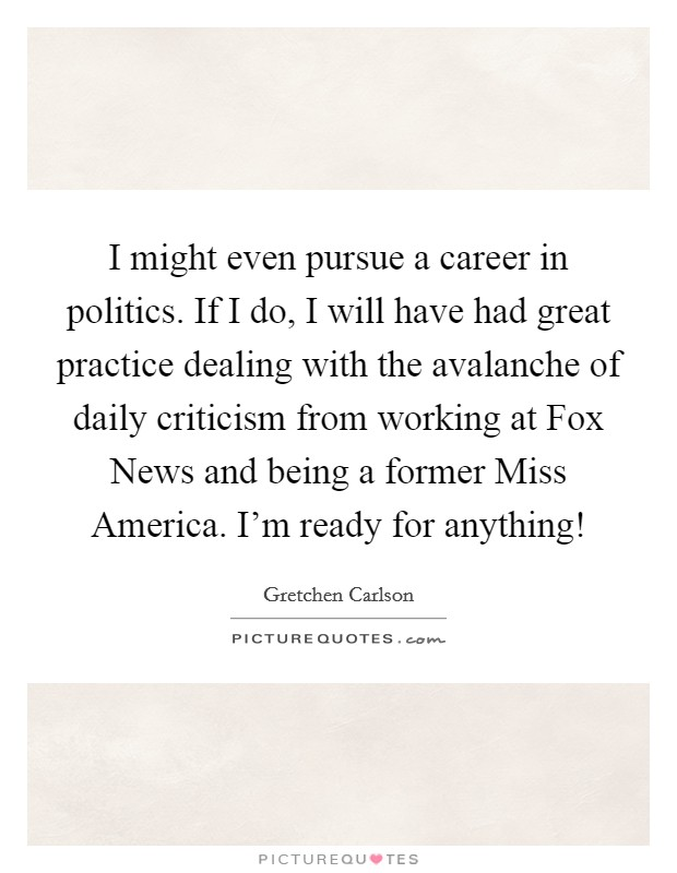 I might even pursue a career in politics. If I do, I will have had great practice dealing with the avalanche of daily criticism from working at Fox News and being a former Miss America. I'm ready for anything! Picture Quote #1