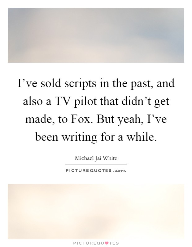 I've sold scripts in the past, and also a TV pilot that didn't get made, to Fox. But yeah, I've been writing for a while Picture Quote #1