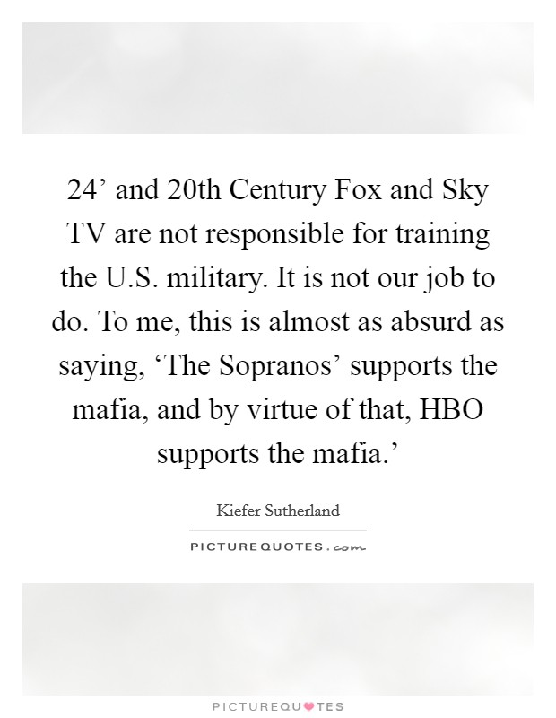 24' and 20th Century Fox and Sky TV are not responsible for training the U.S. military. It is not our job to do. To me, this is almost as absurd as saying, 'The Sopranos' supports the mafia, and by virtue of that, HBO supports the mafia.' Picture Quote #1