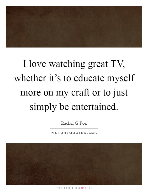I love watching great TV, whether it's to educate myself more on my craft or to just simply be entertained Picture Quote #1