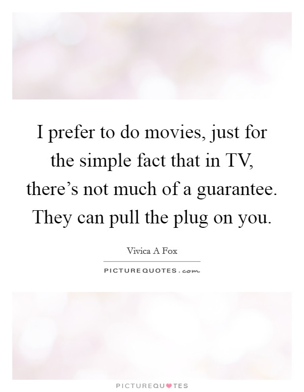 I prefer to do movies, just for the simple fact that in TV, there's not much of a guarantee. They can pull the plug on you Picture Quote #1