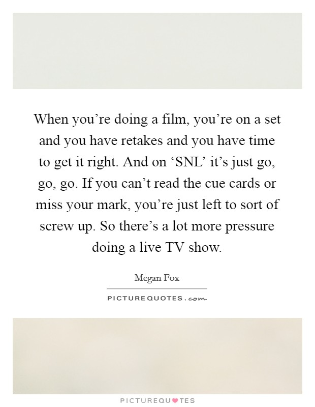 When you're doing a film, you're on a set and you have retakes and you have time to get it right. And on 'SNL' it's just go, go, go. If you can't read the cue cards or miss your mark, you're just left to sort of screw up. So there's a lot more pressure doing a live TV show Picture Quote #1