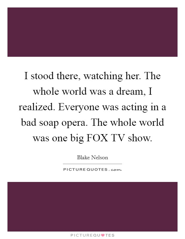 I stood there, watching her. The whole world was a dream, I realized. Everyone was acting in a bad soap opera. The whole world was one big FOX TV show Picture Quote #1