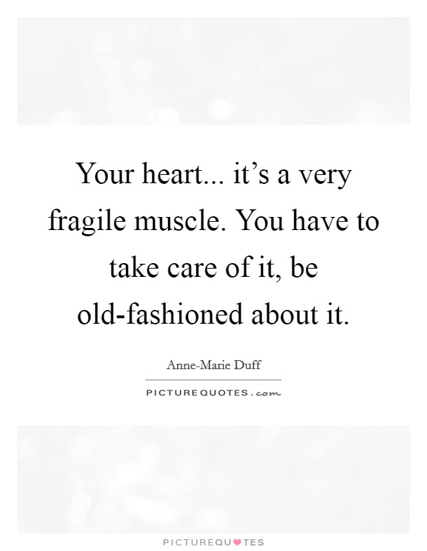 Your heart... it's a very fragile muscle. You have to take care of it, be old-fashioned about it. Picture Quote #1