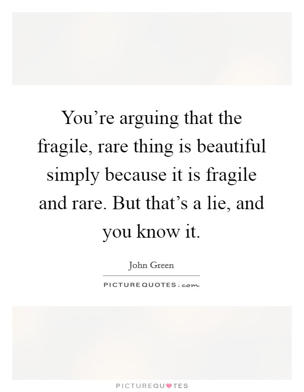 You're arguing that the fragile, rare thing is beautiful simply because it is fragile and rare. But that's a lie, and you know it Picture Quote #1
