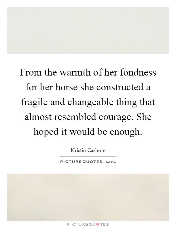 From the warmth of her fondness for her horse she constructed a fragile and changeable thing that almost resembled courage. She hoped it would be enough Picture Quote #1