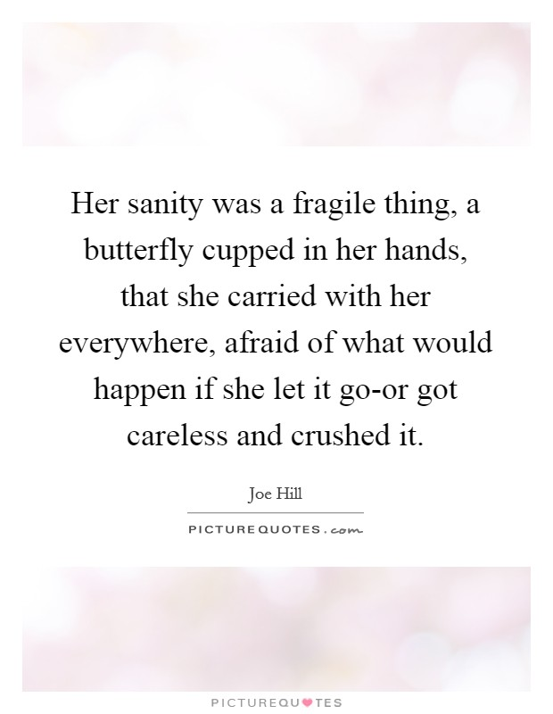 Her sanity was a fragile thing, a butterfly cupped in her hands, that she carried with her everywhere, afraid of what would happen if she let it go-or got careless and crushed it Picture Quote #1
