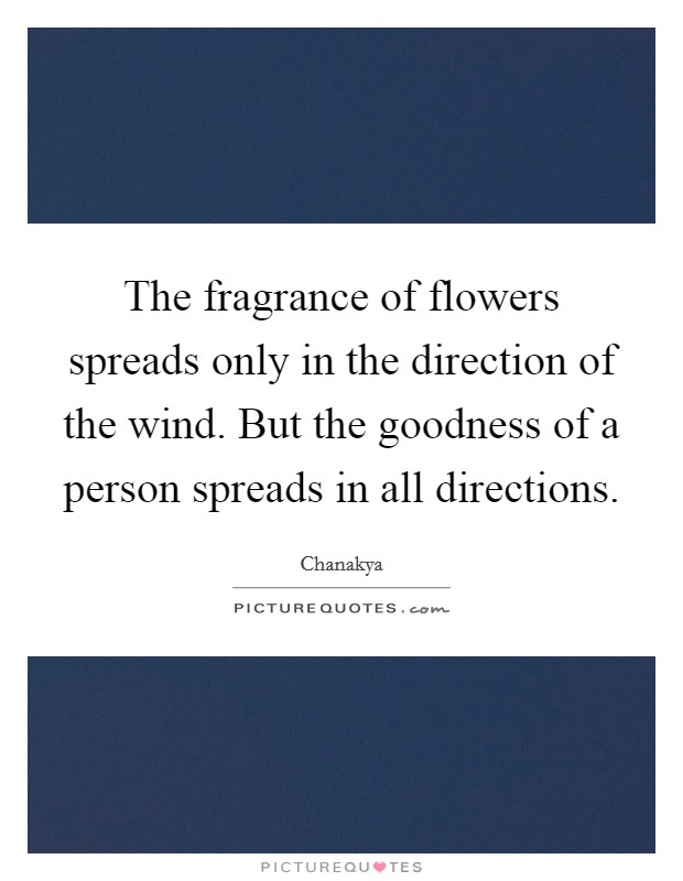 The fragrance of flowers spreads only in the direction of the wind. But the goodness of a person spreads in all directions Picture Quote #1