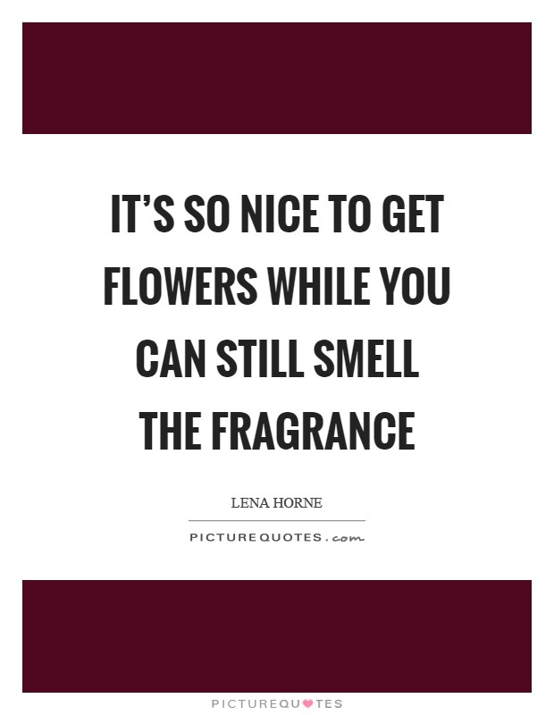 It's so nice to get flowers while you can still smell the fragrance Picture Quote #1