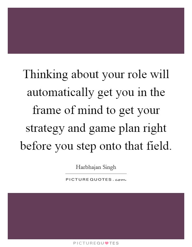 Thinking about your role will automatically get you in the frame of mind to get your strategy and game plan right before you step onto that field Picture Quote #1