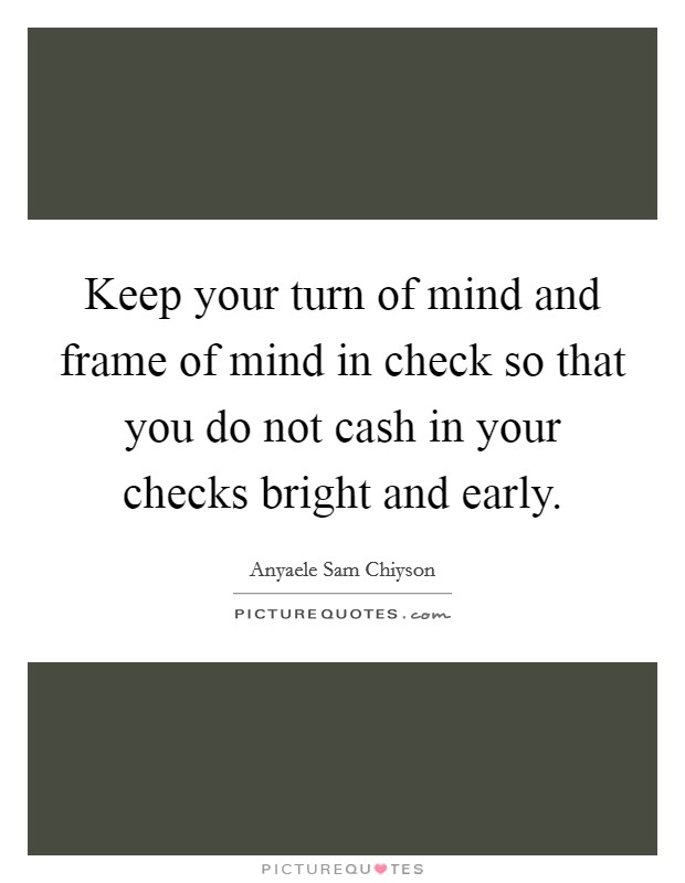 Keep your turn of mind and frame of mind in check so that you do ...