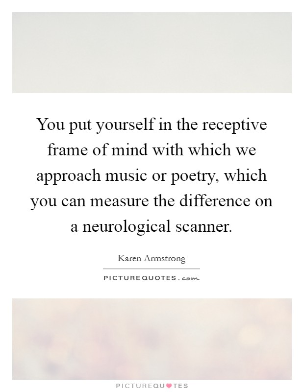 You put yourself in the receptive frame of mind with which we approach music or poetry, which you can measure the difference on a neurological scanner Picture Quote #1