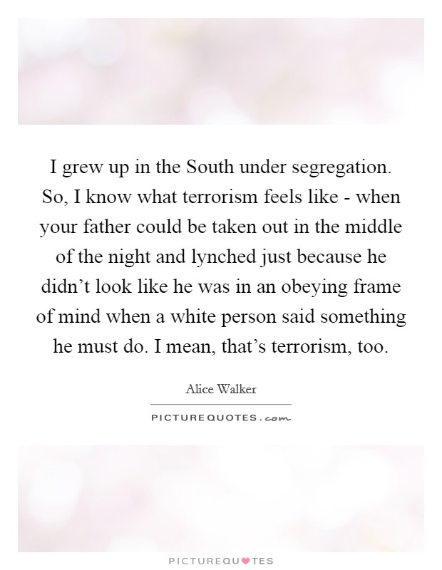 I grew up in the South under segregation. So, I know what terrorism feels like - when your father could be taken out in the middle of the night and lynched just because he didn't look like he was in an obeying frame of mind when a white person said something he must do. I mean, that's terrorism, too Picture Quote #1