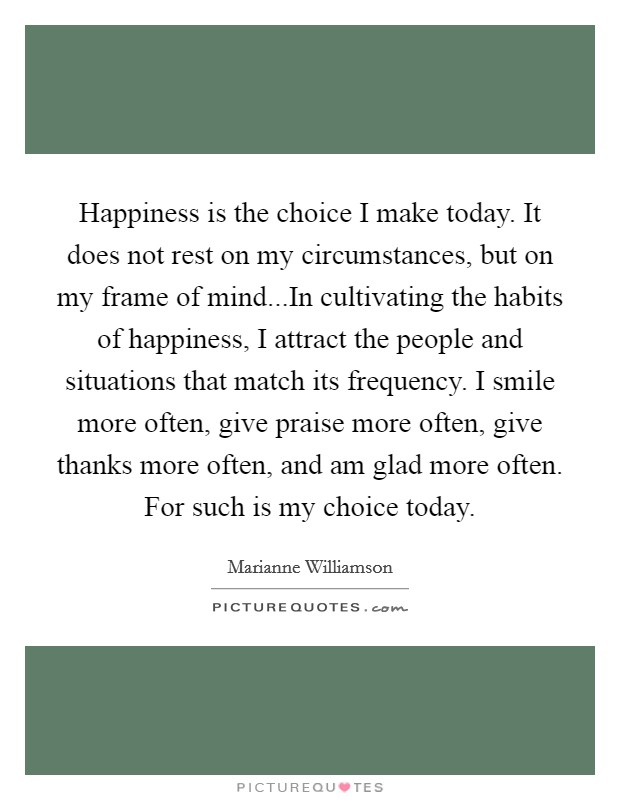 Happiness is the choice I make today. It does not rest on my circumstances, but on my frame of mind...In cultivating the habits of happiness, I attract the people and situations that match its frequency. I smile more often, give praise more often, give thanks more often, and am glad more often. For such is my choice today Picture Quote #1