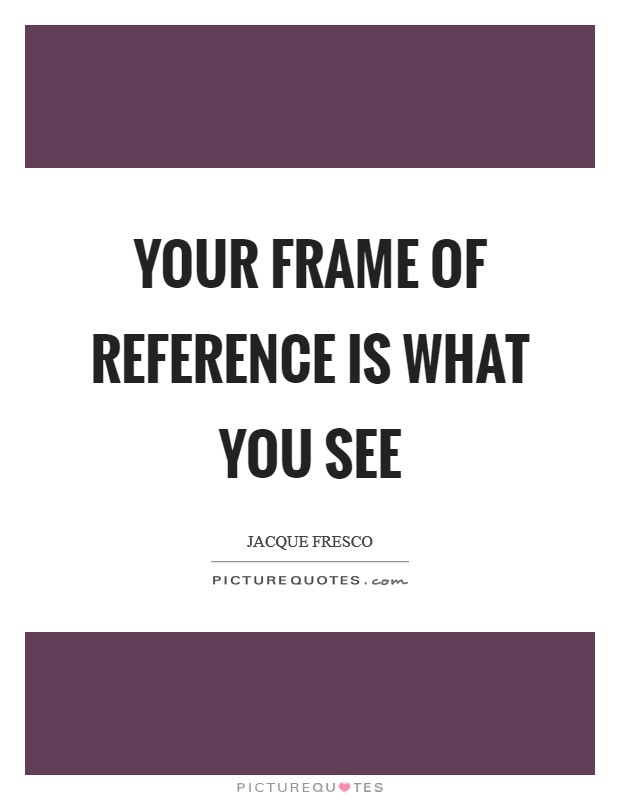 Your frame of reference is what you see Picture Quote #1