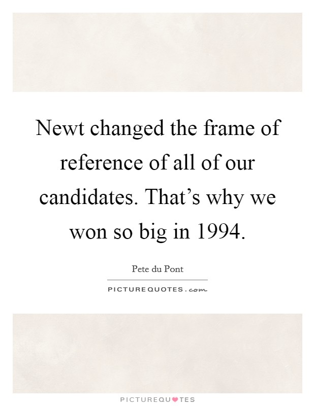 Newt changed the frame of reference of all of our candidates. That's why we won so big in 1994 Picture Quote #1
