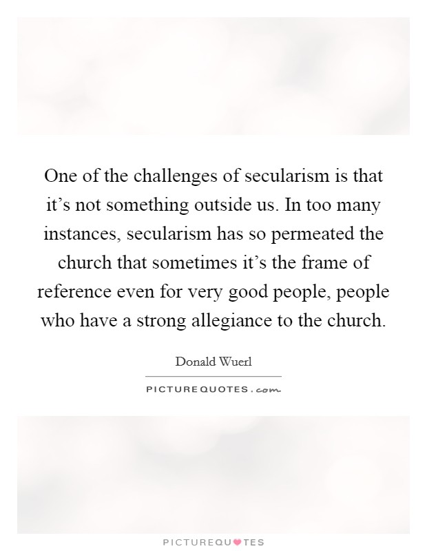 One of the challenges of secularism is that it's not something outside us. In too many instances, secularism has so permeated the church that sometimes it's the frame of reference even for very good people, people who have a strong allegiance to the church. Picture Quote #1