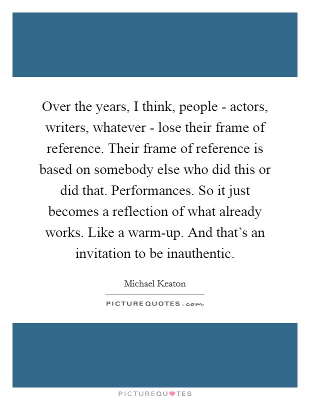 Over the years, I think, people - actors, writers, whatever - lose their frame of reference. Their frame of reference is based on somebody else who did this or did that. Performances. So it just becomes a reflection of what already works. Like a warm-up. And that's an invitation to be inauthentic Picture Quote #1