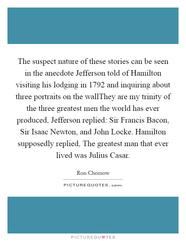 The suspect nature of these stories can be seen in the anecdote Jefferson told of Hamilton visiting his lodging in 1792 and inquiring about three portraits on the wallThey are my trinity of the three greatest men the world has ever produced, Jefferson replied: Sir Francis Bacon, Sir Isaac Newton, and John Locke. Hamilton supposedly replied, The greatest man that ever lived was Julius Casar Picture Quote #1