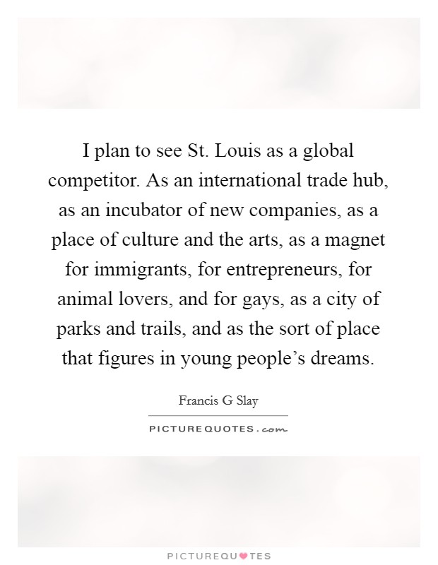 I plan to see St. Louis as a global competitor. As an international trade hub, as an incubator of new companies, as a place of culture and the arts, as a magnet for immigrants, for entrepreneurs, for animal lovers, and for gays, as a city of parks and trails, and as the sort of place that figures in young people's dreams Picture Quote #1