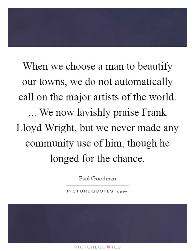 When we choose a man to beautify our towns, we do not automatically call on the major artists of the world. ... We now lavishly praise Frank Lloyd Wright, but we never made any community use of him, though he longed for the chance Picture Quote #1